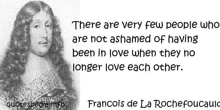 Francois de La Rochefoucauld - There are very few people who are not ashamed of having been in love when they no longer love each other.