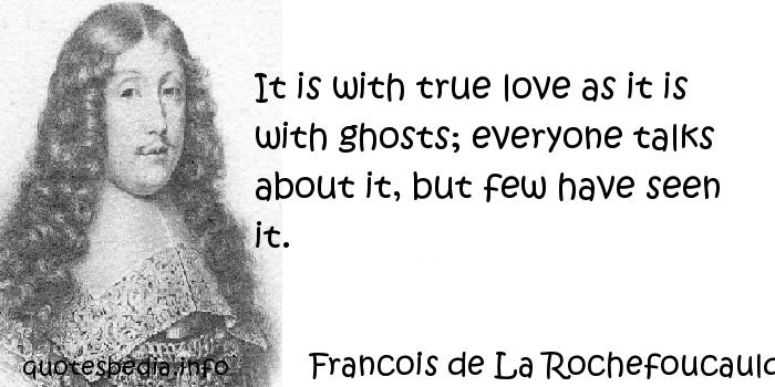 Francois de La Rochefoucauld - It is with true love as it is with ghosts; everyone talks about it, but few have seen it.