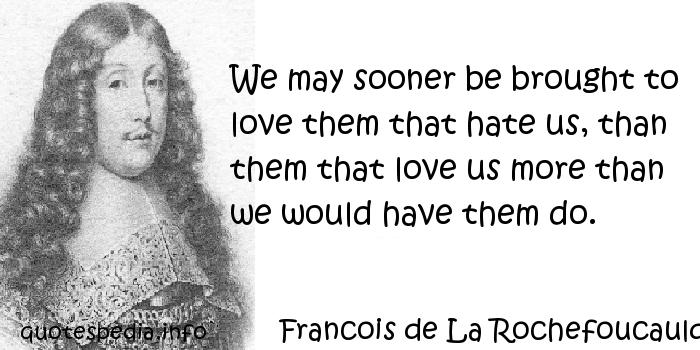 Francois de La Rochefoucauld - We may sooner be brought to love them that hate us, than them that love us more than we would have them do.