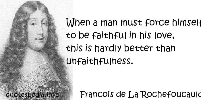 Francois de La Rochefoucauld - When a man must force himself to be faithful in his love, this is hardly better than unfaithfulness.