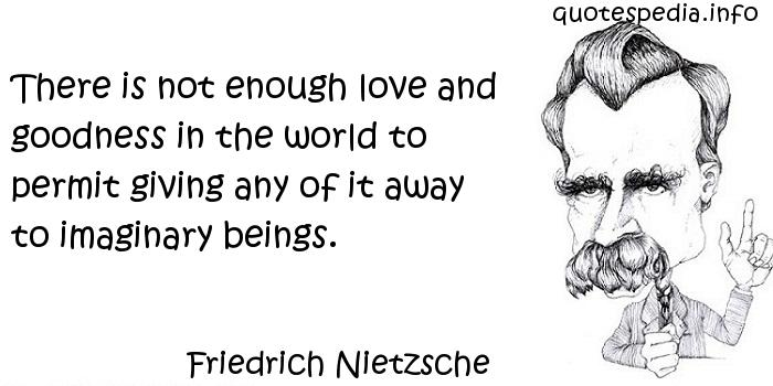 Friedrich Nietzsche - There is not enough love and goodness in the world to permit giving any of it away to imaginary beings.