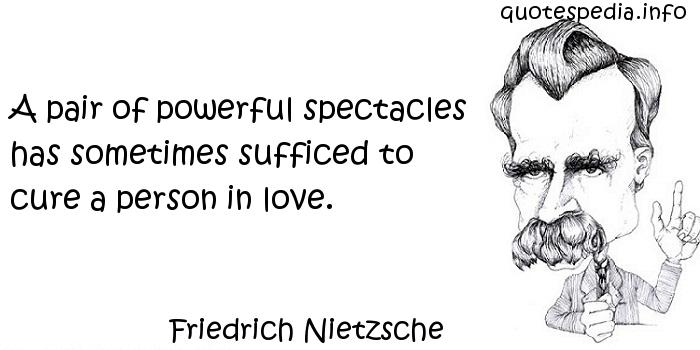 Friedrich Nietzsche - A pair of powerful spectacles has sometimes sufficed to cure a person in love.