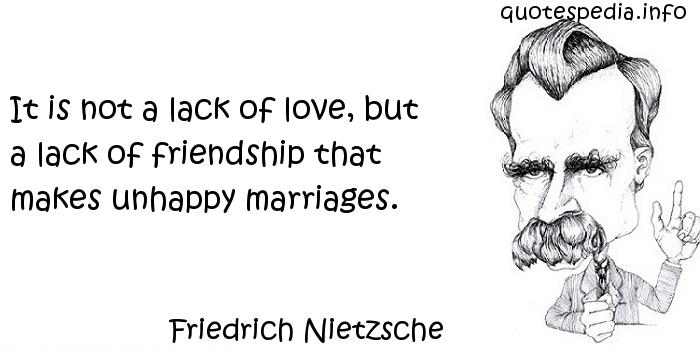 Friedrich Nietzsche - It is not a lack of love, but a lack of friendship that makes unhappy marriages.