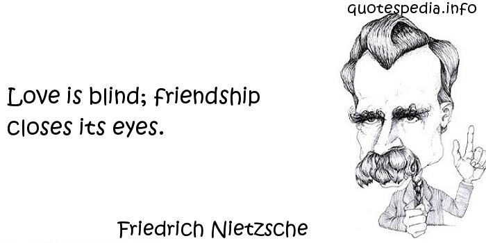 Friedrich Nietzsche - Love is blind; friendship closes its eyes.