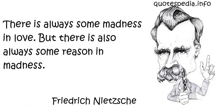 Friedrich Nietzsche - There is always some madness in love. But there is also always some reason in madness.