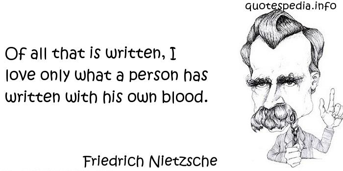 Friedrich Nietzsche - Of all that is written, I love only what a person has written with his own blood.