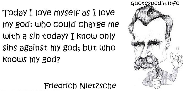 Friedrich Nietzsche - Today I love myself as I love my god: who could charge me with a sin today? I know only sins against my god; but who knows my god?
