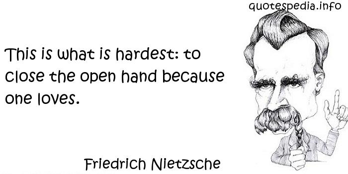 Friedrich Nietzsche - This is what is hardest: to close the open hand because one loves.