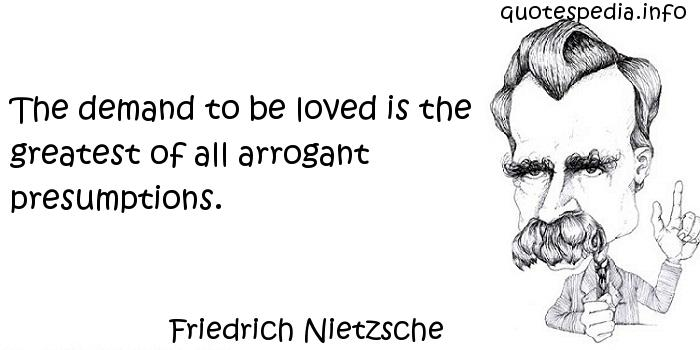 Friedrich Nietzsche - The demand to be loved is the greatest of all arrogant presumptions.