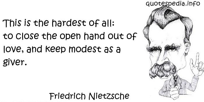 Friedrich Nietzsche - This is the hardest of all: to close the open hand out of love, and keep modest as a giver.