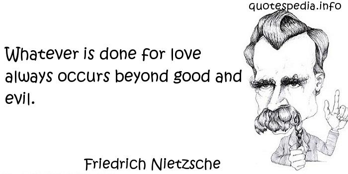 Friedrich Nietzsche - Whatever is done for love always occurs beyond good and evil.