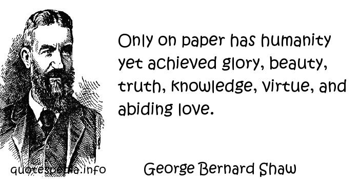 George Bernard Shaw - Only on paper has humanity yet achieved glory, beauty, truth, knowledge, virtue, and abiding love.