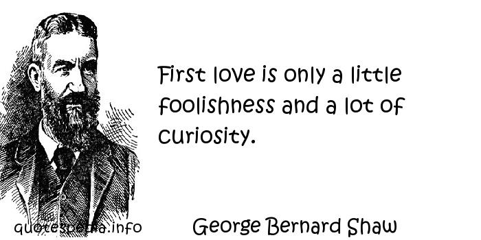 George Bernard Shaw - First love is only a little foolishness and a lot of curiosity.