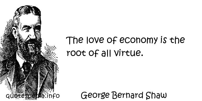 George Bernard Shaw - The love of economy is the root of all virtue.