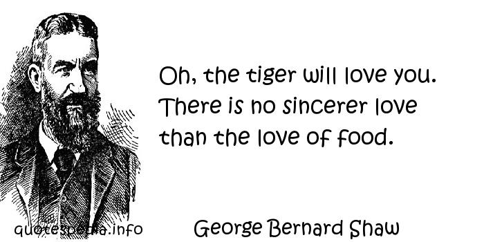 George Bernard Shaw - Oh, the tiger will love you. There is no sincerer love than the love of food.