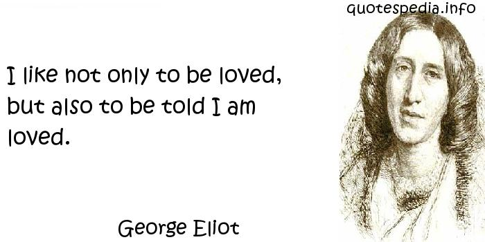 George Eliot - I like not only to be loved, but also to be told I am loved.