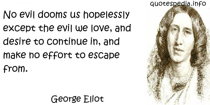 George Eliot - No evil dooms us hopelessly except the evil we love, and desire to continue in, and make no effort to escape from.