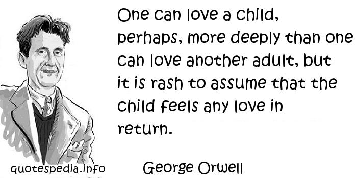 George Orwell - One can love a child, perhaps, more deeply than one can love another adult, but it is rash to assume that the child feels any love in return.