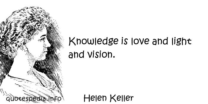 Helen Keller - Knowledge is love and light and vision.