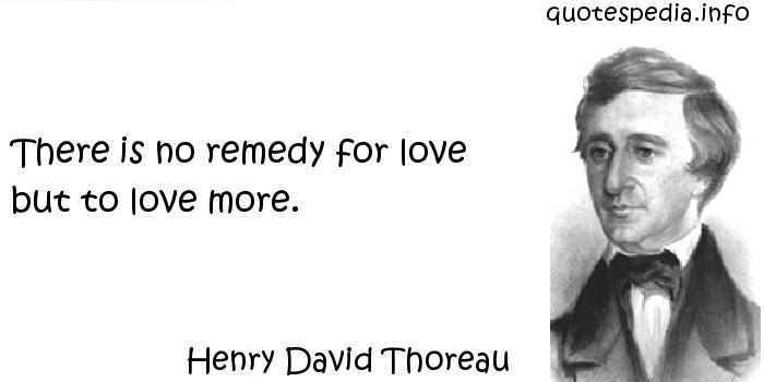 Henry David Thoreau - There is no remedy for love but to love more.