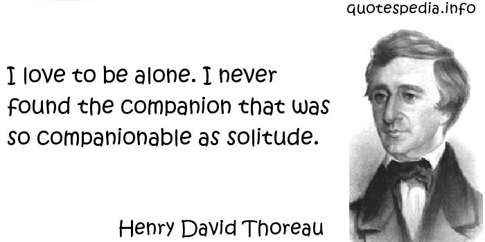 Henry David Thoreau - I love to be alone. I never found the companion that was so companionable as solitude.