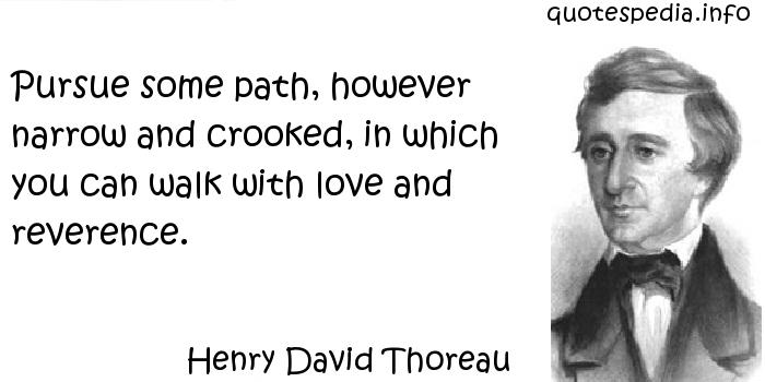 Henry David Thoreau - Pursue some path, however narrow and crooked, in which you can walk with love and reverence.