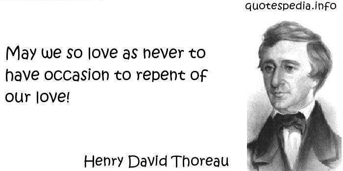 Henry David Thoreau - May we so love as never to have occasion to repent of our love!