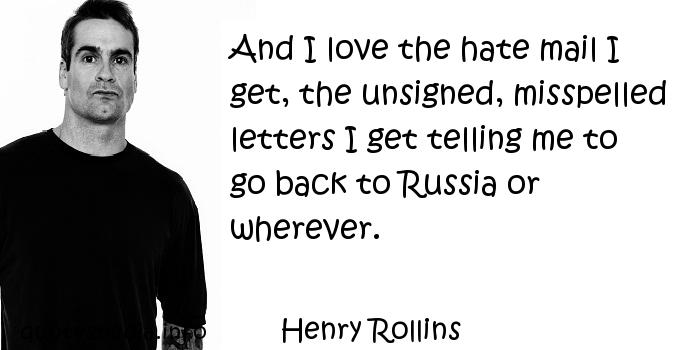 Henry Rollins - And I love the hate mail I get, the unsigned, misspelled letters I get telling me to go back to Russia or wherever.