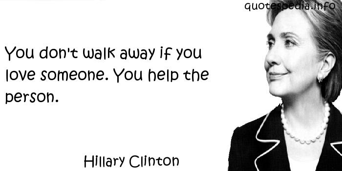 Hillary Clinton - You don't walk away if you love someone. You help the person.