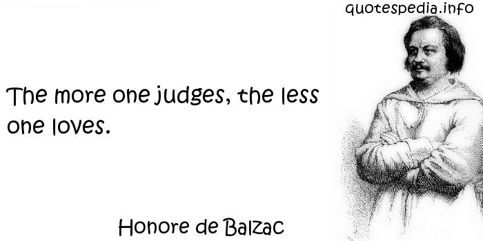 Honore de Balzac - The more one judges, the less one loves.