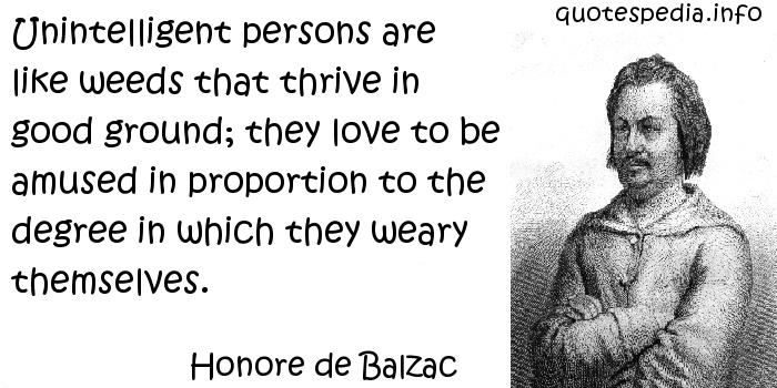 Honore de Balzac - Unintelligent persons are like weeds that thrive in good ground; they love to be amused in proportion to the degree in which they weary themselves.