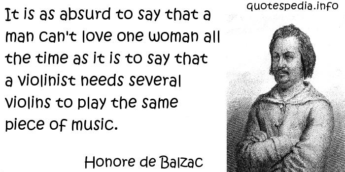 Honore de Balzac - It is as absurd to say that a man can't love one woman all the time as it is to say that a violinist needs several violins to play the same piece of music.