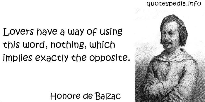 Honore de Balzac - Lovers have a way of using this word, nothing, which implies exactly the opposite.