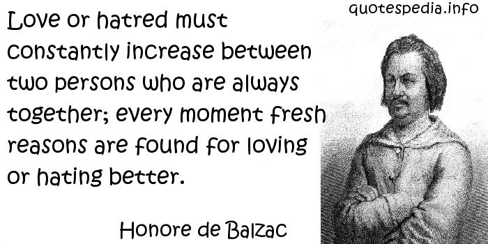 Honore de Balzac - Love or hatred must constantly increase between two persons who are always together; every moment fresh reasons are found for loving or hating better.