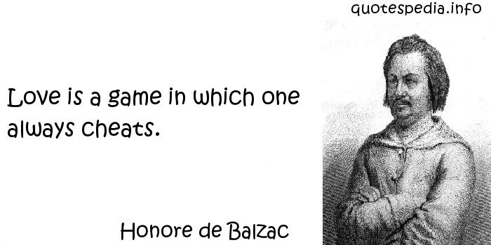 Honore de Balzac - Love is a game in which one always cheats.