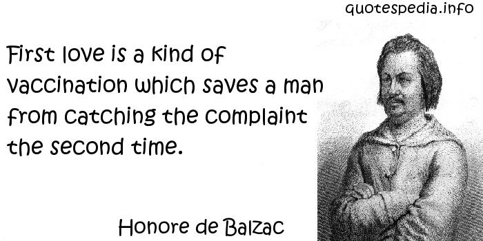 Honore de Balzac - First love is a kind of vaccination which saves a man from catching the complaint the second time.