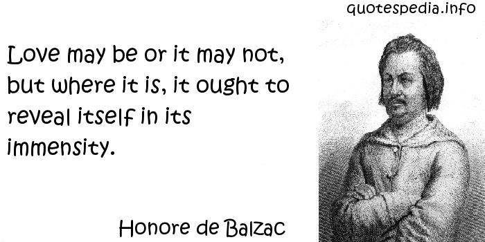 Honore de Balzac - Love may be or it may not, but where it is, it ought to reveal itself in its immensity.