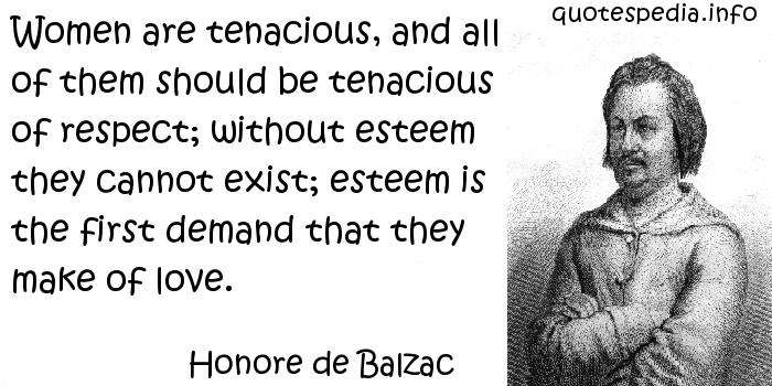 Honore de Balzac - Women are tenacious, and all of them should be tenacious of respect; without esteem they cannot exist; esteem is the first demand that they make of love.