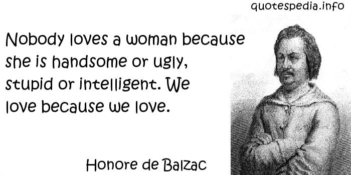 Honore de Balzac - Nobody loves a woman because she is handsome or ugly, stupid or intelligent. We love because we love.