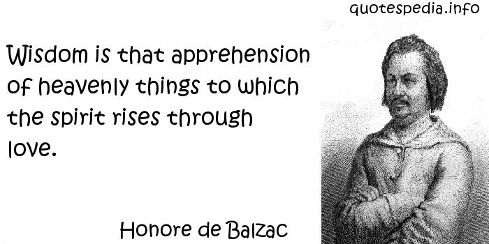Honore de Balzac - Wisdom is that apprehension of heavenly things to which the spirit rises through love.