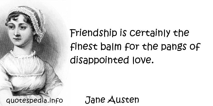 Jane Austen - Friendship is certainly the finest balm for the pangs of disappointed love.