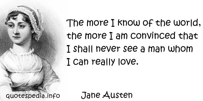 Jane Austen - The more I know of the world, the more I am convinced that I shall never see a man whom I can really love.