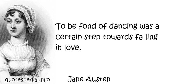 Jane Austen - To be fond of dancing was a certain step towards falling in love.