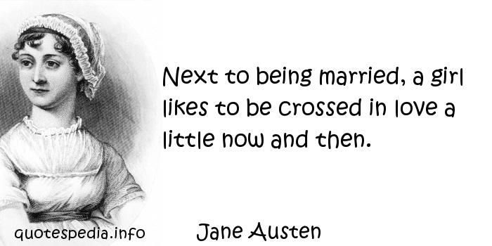 Jane Austen - Next to being married, a girl likes to be crossed in love a little now and then.
