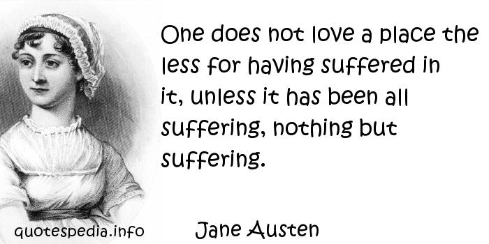 Jane Austen - One does not love a place the less for having suffered in it, unless it has been all suffering, nothing but suffering.