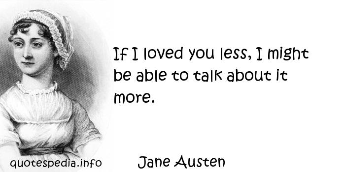Jane Austen - If I loved you less, I might be able to talk about it more.