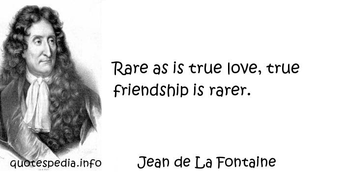 Jean de La Fontaine - Rare as is true love, true friendship is rarer.