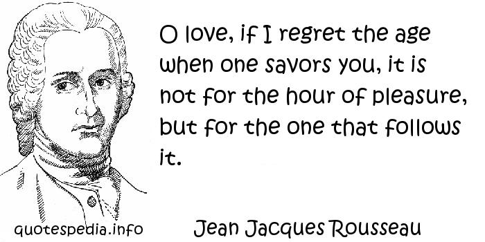 Jean Jacques Rousseau - O love, if I regret the age when one savors you, it is not for the hour of pleasure, but for the one that follows it.