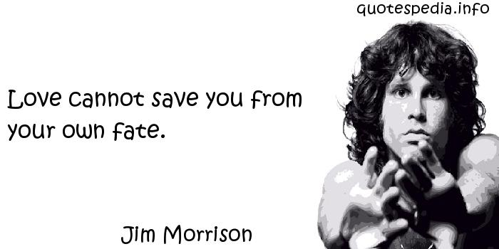Jim Morrison - Love cannot save you from your own fate.