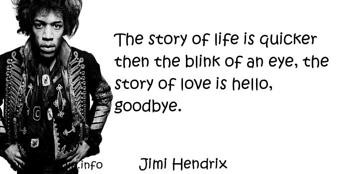 Jimi Hendrix - The story of life is quicker then the blink of an eye, the story of love is hello, goodbye.